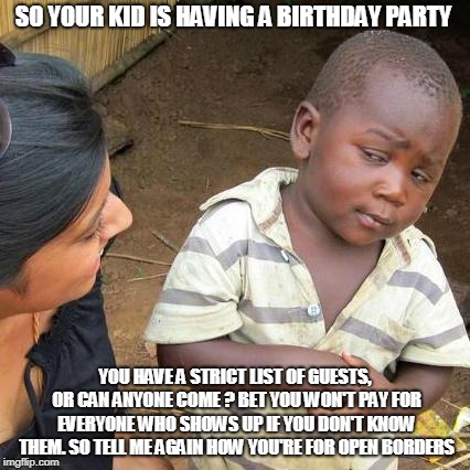 Third World Skeptical Kid | SO YOUR KID IS HAVING A BIRTHDAY PARTY YOU HAVE A STRICT LIST OF GUESTS, OR CAN ANYONE COME ? BET YOU WON'T PAY FOR EVERYONE WHO SHOWS UP IF | image tagged in memes,third world skeptical kid | made w/ Imgflip meme maker