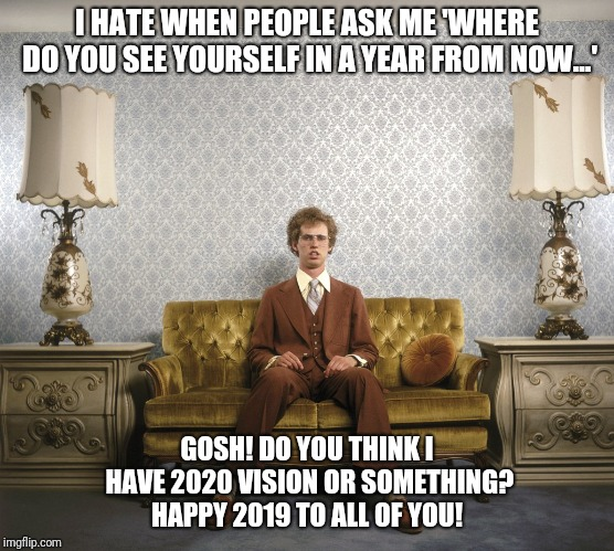 Napoleon Dynamite | I HATE WHEN PEOPLE ASK ME 'WHERE DO YOU SEE YOURSELF IN A YEAR FROM NOW...' GOSH! DO YOU THINK I HAVE 2020 VISION OR SOMETHING? HAPPY 2019 T | image tagged in napoleon dynamite | made w/ Imgflip meme maker