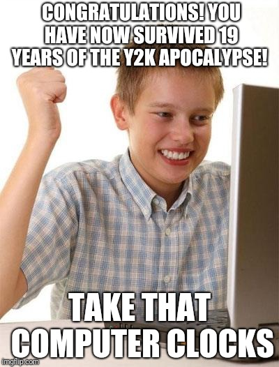 First Day On The Internet Kid |  CONGRATULATIONS! YOU HAVE NOW SURVIVED 19 YEARS OF THE Y2K APOCALYPSE! TAKE THAT COMPUTER CLOCKS | image tagged in memes,first day on the internet kid | made w/ Imgflip meme maker