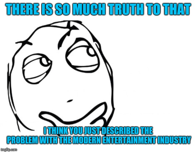 hmmm | THERE IS SO MUCH TRUTH TO THAT I THINK YOU JUST DESCRIBED THE PROBLEM WITH THE MODERN ENTERTAINMENT INDUSTRY | image tagged in hmmm | made w/ Imgflip meme maker