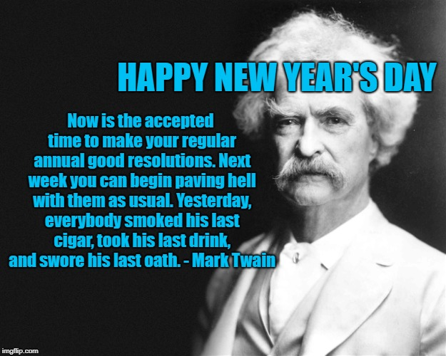Mark Twain | HAPPY NEW YEAR'S DAY Now is the accepted time to make your regular annual good resolutions. Next week you can begin paving hell with them as | image tagged in mark twain | made w/ Imgflip meme maker