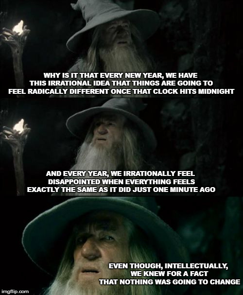 As we grown up, we can accept Santa isn't real, why not this? | WHY IS IT THAT EVERY NEW YEAR, WE HAVE THIS IRRATIONAL IDEA THAT THINGS ARE GOING TO FEEL RADICALLY DIFFERENT ONCE THAT CLOCK HITS MIDNIGHT  | image tagged in memes,confused gandalf,new years | made w/ Imgflip meme maker