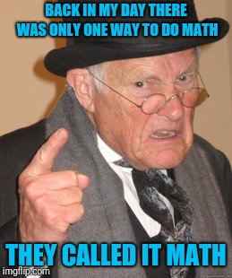 Back In My Day Meme | BACK IN MY DAY THERE WAS ONLY ONE WAY TO DO MATH THEY CALLED IT MATH | image tagged in memes,back in my day | made w/ Imgflip meme maker