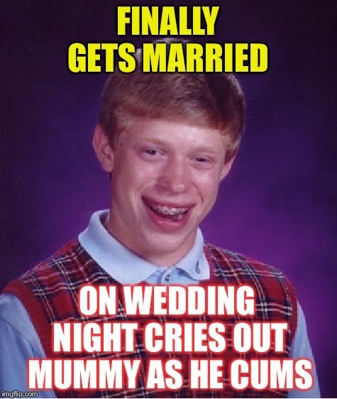 Bad Luck Brian Meme | FINALLY GETS MARRIED ON WEDDING NIGHT CRIES OUT MUMMY AS HE CUMS | image tagged in memes,bad luck brian | made w/ Imgflip meme maker