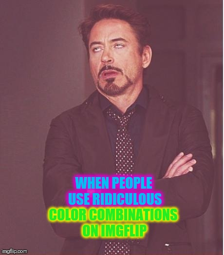 Face You Make Robert Downey Jr Meme | WHEN PEOPLE USE RIDICULOUS COLOR COMBINATIONS ON IMGFLIP | image tagged in memes,face you make robert downey jr | made w/ Imgflip meme maker
