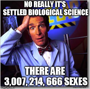 Bill Nye The Science Guy |  NO REALLY IT'S SETTLED BIOLOGICAL SCIENCE; THERE ARE 3,007, 214, 666 SEXES | image tagged in memes,bill nye the science guy | made w/ Imgflip meme maker