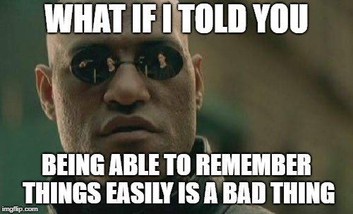 As someone with a good memory, I can say that this is true. | WHAT IF I TOLD YOU BEING ABLE TO REMEMBER THINGS EASILY IS A BAD THING | image tagged in memes,matrix morpheus,memory,bad things | made w/ Imgflip meme maker