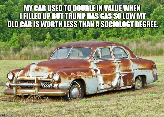 Raise gas prices | MY CAR USED TO DOUBLE IN VALUE WHEN I FILLED UP BUT TRUMP HAS GAS SO LOW MY OLD CAR IS WORTH LESS THAN A SOCIOLOGY DEGREE. | image tagged in old car,trump,maga,gas prices,sociology | made w/ Imgflip meme maker