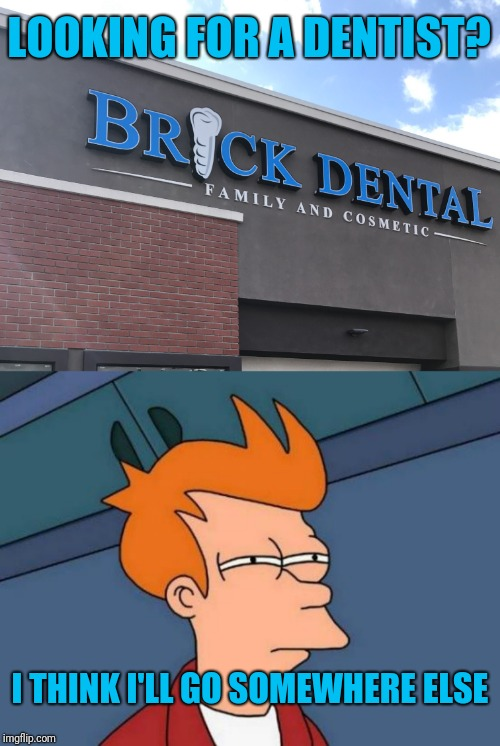 Maybe they should rethink the name |  LOOKING FOR A DENTIST? I THINK I'LL GO SOMEWHERE ELSE | image tagged in memes,futurama fry,dentist,brick,bad naming,wtf | made w/ Imgflip meme maker