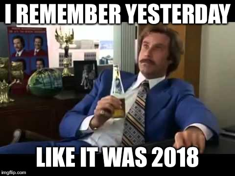 Well That Escalated Quickly | I REMEMBER YESTERDAY LIKE IT WAS 2018 | image tagged in memes,well that escalated quickly | made w/ Imgflip meme maker