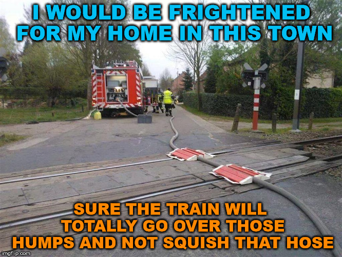 I guess it seemed like a good idea at the time. | I WOULD BE FRIGHTENED FOR MY HOME IN THIS TOWN SURE THE TRAIN WILL TOTALLY GO OVER THOSE HUMPS AND NOT SQUISH THAT HOSE | image tagged in memes,special kind of stupid,bad idea,epic fail,humor,firefighter | made w/ Imgflip meme maker