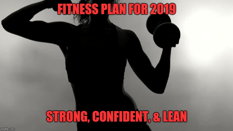 Fitness goals 2019 | FITNESS PLAN FOR 2019 STRONG, CONFIDENT, & LEAN | image tagged in fitness goals 2019,gym,workout,fitness,exercise,goals | made w/ Imgflip meme maker