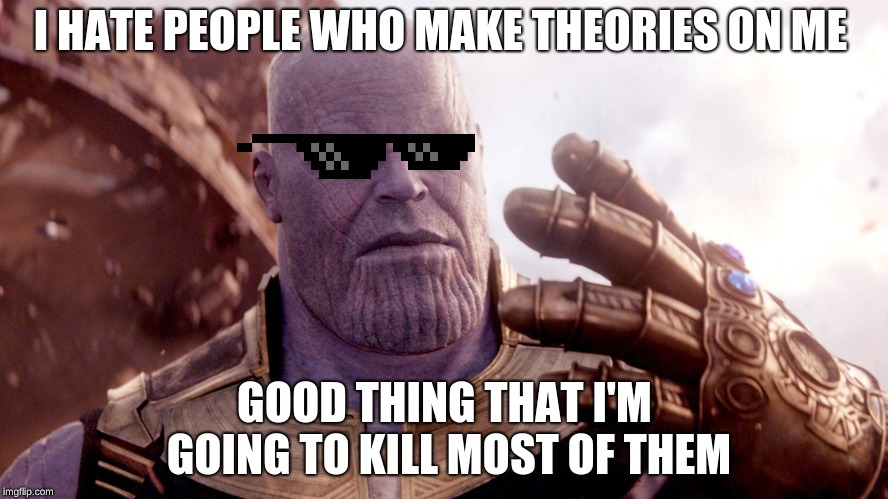 Thanos hates theories on him | I HATE PEOPLE WHO MAKE THEORIES ON ME GOOD THING THAT I'M GOING TO KILL MOST OF THEM | image tagged in thanos,infinity war,so true memes | made w/ Imgflip meme maker