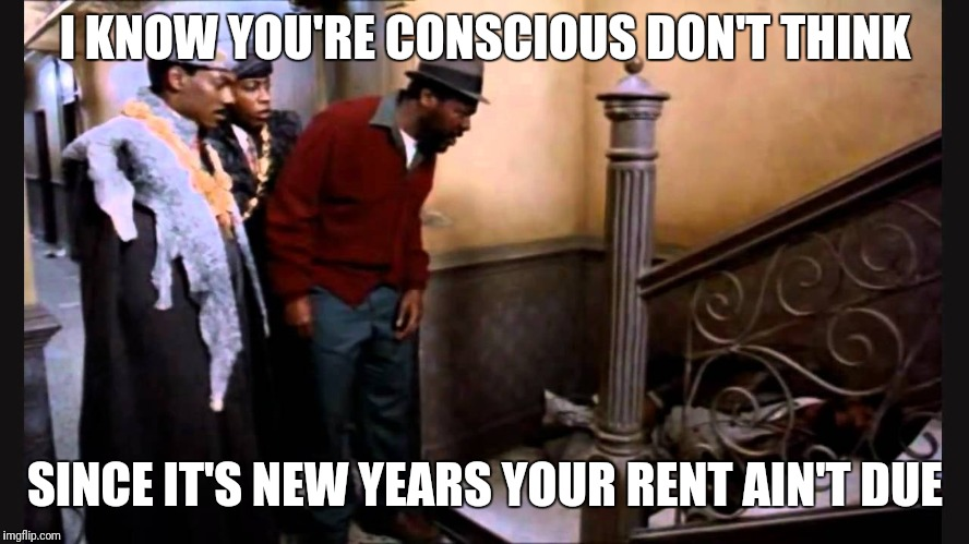 I KNOW YOU'RE CONSCIOUS DON'T THINK SINCE IT'S NEW YEARS YOUR RENT AIN'T DUE | image tagged in coming to america,happy new year,eddie murphy,rent | made w/ Imgflip meme maker