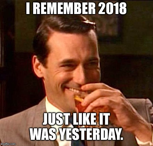 drinking guy | I REMEMBER 2018 JUST LIKE IT WAS YESTERDAY. | image tagged in drinking guy | made w/ Imgflip meme maker