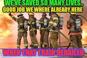 firemen | GOOD JOB WE WHERE ALREADY HERE WHEN THAT TRAIN DERAILED WE'VE SAVED SO MANY LIVES.. | image tagged in firemen | made w/ Imgflip meme maker