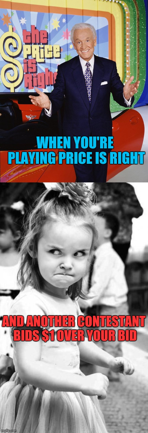 I was watching this happen to the same lady 3 times in a row, then she tried it and lost to the guy she tried to punk, lol | WHEN YOU'RE PLAYING PRICE IS RIGHT AND ANOTHER CONTESTANT BIDS $1 OVER YOUR BID | image tagged in memes,angry toddler,price is right | made w/ Imgflip meme maker