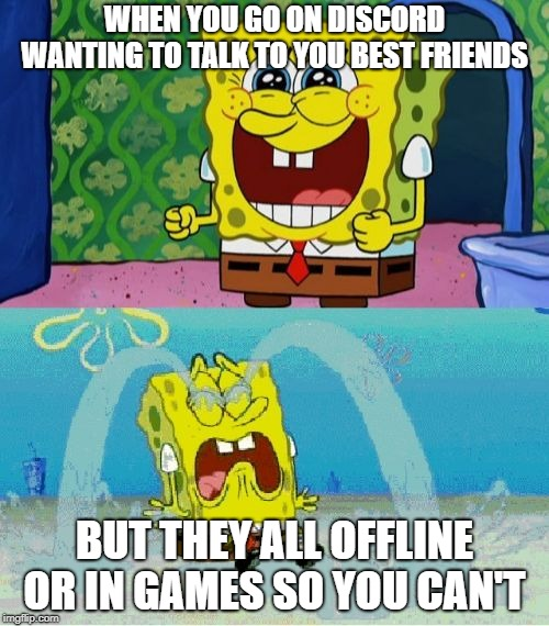 spongebob happy and sad | WHEN YOU GO ON DISCORD WANTING TO TALK TO YOU BEST FRIENDS BUT THEY ALL OFFLINE OR IN GAMES SO YOU CAN'T | image tagged in spongebob happy and sad | made w/ Imgflip meme maker