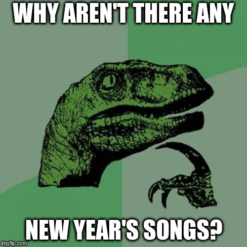 You only have Christmas songs and Christmas + New Year | WHY AREN'T THERE ANY NEW YEAR'S SONGS? | image tagged in memes,philosoraptor | made w/ Imgflip meme maker