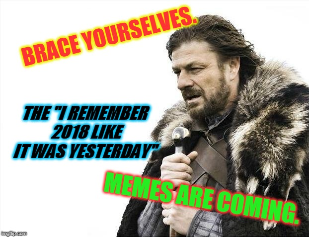 "At the risk of being a downer....I must have seen about 10 so far today. It was funny the first 3 times.  | BRACE YOURSELVES. THE ""I REMEMBER 2018 LIKE IT WAS YESTERDAY"" MEMES ARE COMING. 