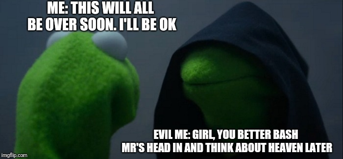 Evil Kermit Meme | ME: THIS WILL ALL BE OVER SOON. I'LL BE OK EVIL ME: GIRL, YOU BETTER BASH MR'S HEAD IN AND THINK ABOUT HEAVEN LATER | image tagged in memes,evil kermit | made w/ Imgflip meme maker