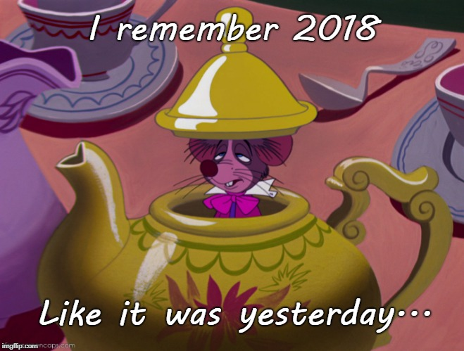 Memories... | I remember 2018 Like it was yesterday... | image tagged in 2018,remember,yesterday | made w/ Imgflip meme maker