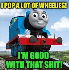 thomas the train | I POP A LOT OF WHEELIES! I'M GOOD WITH THAT SHIT! | image tagged in thomas the train | made w/ Imgflip meme maker