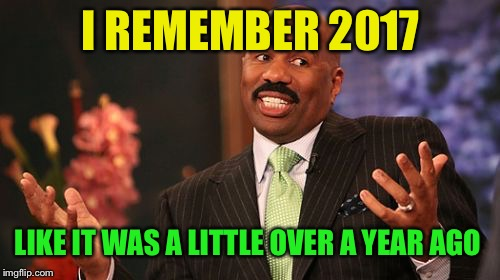 Steve Harvey Meme | I REMEMBER 2017 LIKE IT WAS A LITTLE OVER A YEAR AGO | image tagged in memes,steve harvey | made w/ Imgflip meme maker