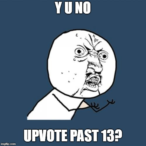 Y U NO UPVOTE PAST 13? | image tagged in memes,y u no | made w/ Imgflip meme maker