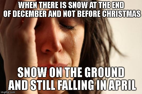 First World Problems Meme | WHEN THERE IS SNOW AT THE END OF DECEMBER AND NOT BEFORE CHRISTMAS SNOW ON THE GROUND AND STILL FALLING IN APRIL | image tagged in memes,first world problems | made w/ Imgflip meme maker