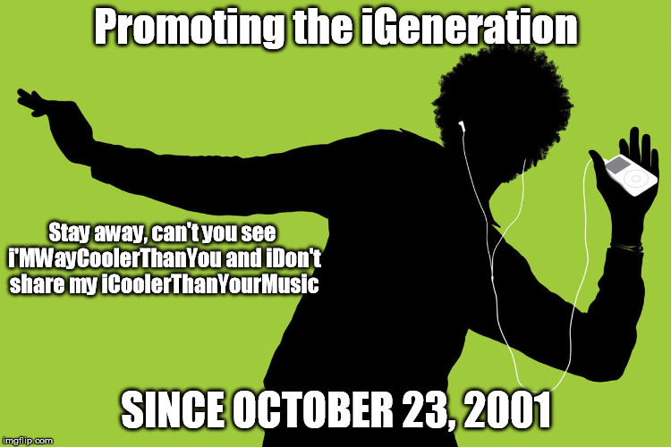 So iJerks Don't Have to  Make Eye Contact With Any Other Living Being | Promoting the iGeneration SINCE OCTOBER 23, 2001 Stay away, can't you see i'MWayCoolerThanYou and iDon't share my iCoolerThanYourMusic | image tagged in ijerk | made w/ Imgflip meme maker