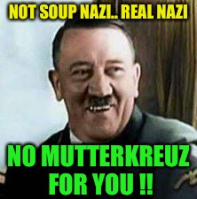 laughing hitler | NOT SOUP NAZI.. REAL NAZI NO MUTTERKREUZ FOR YOU !! | image tagged in laughing hitler | made w/ Imgflip meme maker