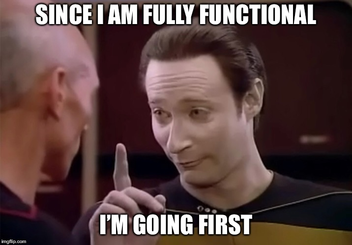 Mr. Data says | SINCE I AM FULLY FUNCTIONAL I'M GOING FIRST | image tagged in mr data says | made w/ Imgflip meme maker
