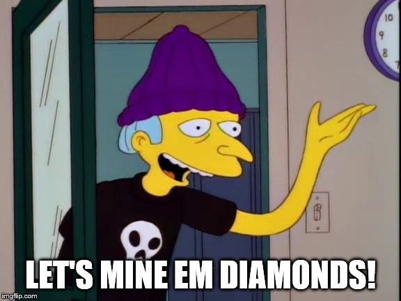 Mr Burns Outdated  | LET'S MINE EM DIAMONDS! | image tagged in mr burns outdated | made w/ Imgflip meme maker