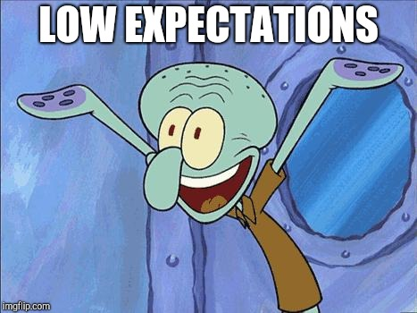 Squidward-Happy | LOW EXPECTATIONS | image tagged in squidward-happy | made w/ Imgflip meme maker