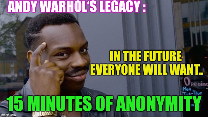 Once the genie is out of the lamp... how do you put it back ? | ANDY WARHOL'S LEGACY : 15 MINUTES OF ANONYMITY IN THE FUTURE EVERYONE WILL WANT.. | image tagged in memes,roll safe think about it,andy warhol,modern life,no privacy | made w/ Imgflip meme maker
