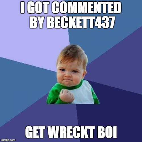 sucsee | I GOT COMMENTED BY BECKETT437 GET WRECKT BOI | image tagged in memes,success kid | made w/ Imgflip meme maker
