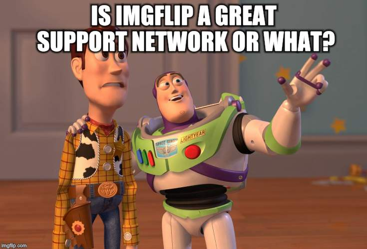 X, X Everywhere Meme | IS IMGFLIP A GREAT SUPPORT NETWORK OR WHAT? | image tagged in memes,x x everywhere | made w/ Imgflip meme maker