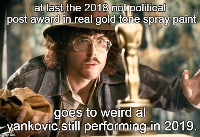 al 'weird' yankovic should get a real gold award for performing in 2018 2018 and not being a hollywood jerk. | at last,the 2018 not political post award in real gold tone spray paint goes to weird al yankovic.still performing in 2019. | image tagged in weird al yankovic,not political award,uhf movie,squeeze box set | made w/ Imgflip meme maker