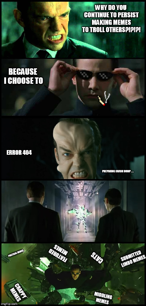 neo trolls smith in the matrix | WHY DO YOU CONTINUE TO PERSIST MAKING MEMES TO TROLL OTHERS?!?!?! BECAUSE I CHOOSE TO CRAPPY MEMES MIDDLING MEMES SUBMITTED LIMBO MEMES FEAT | image tagged in neo,trolls,smith,matrix,why do you continue to persist | made w/ Imgflip meme maker