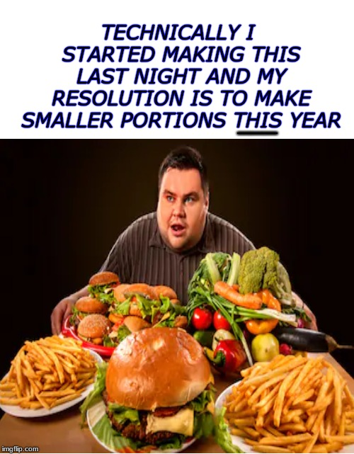 He's got a point... | TECHNICALLY I STARTED MAKING THIS LAST NIGHT AND MY RESOLUTION IS TO MAKE SMALLER PORTIONS THIS YEAR ___ | image tagged in new year resolutions,epic fail | made w/ Imgflip meme maker