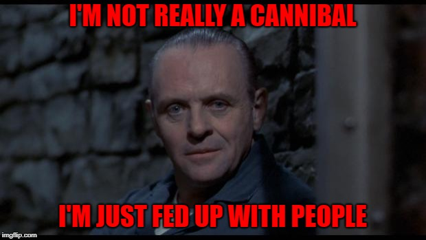 Can't really argue with that... | I'M NOT REALLY A CANNIBAL I'M JUST FED UP WITH PEOPLE | image tagged in hannibal lecter silence of the lambs,memes,hannibal,funny,anthony hopkins,cannibal | made w/ Imgflip meme maker