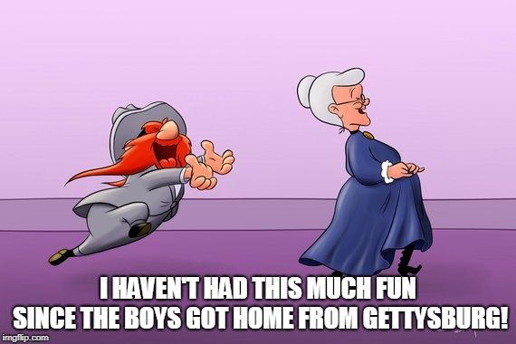 Yosemite Sam and Granny | I HAVEN'T HAD THIS MUCH FUN SINCE THE BOYS GOT HOME FROM GETTYSBURG! | image tagged in looney tunes,yosemite sam,granny | made w/ Imgflip meme maker