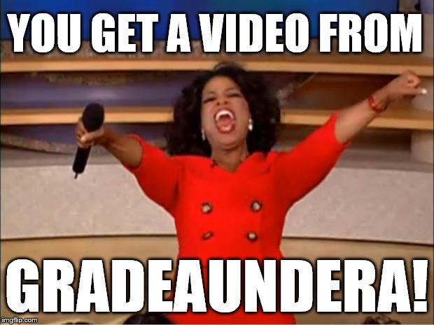 OPRAH YOU GET A VIDEO FROM ??? | YOU GET A VIDEO FROM GRADEAUNDERA! | image tagged in memes,oprah you get a,gradeaundera | made w/ Imgflip meme maker