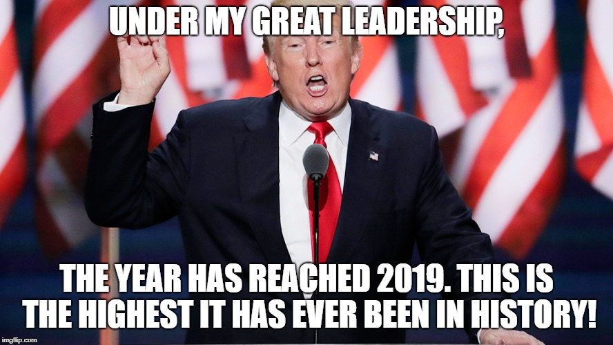 UNDER MY GREAT LEADERSHIP, THE YEAR HAS REACHED 2019. THIS IS THE HIGHEST IT HAS EVER BEEN IN HISTORY! | image tagged in donald trump,new year | made w/ Imgflip meme maker
