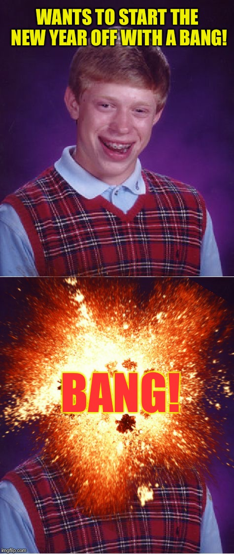 WANTS TO START THE NEW YEAR OFF WITH A BANG! BANG! | image tagged in memes,bad luck brian,new years | made w/ Imgflip meme maker
