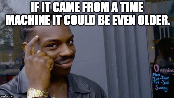 Roll Safe Think About It Meme | IF IT CAME FROM A TIME MACHINE IT COULD BE EVEN OLDER. | image tagged in memes,roll safe think about it | made w/ Imgflip meme maker