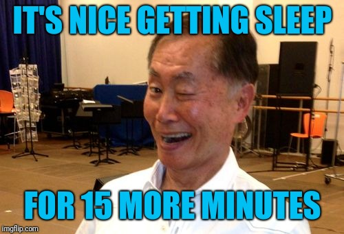 Winking George Takei | IT'S NICE GETTING SLEEP FOR 15 MORE MINUTES | image tagged in winking george takei | made w/ Imgflip meme maker