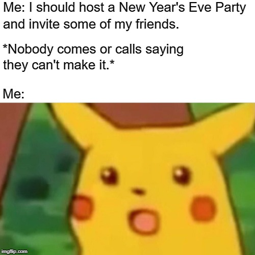 True Story |  Me: I should host a New Year's Eve Party; and invite some of my friends. *Nobody comes or calls saying; they can't make it.*; Me: | image tagged in memes,surprised pikachu,new years eve,party,dissapointed,2019 | made w/ Imgflip meme maker