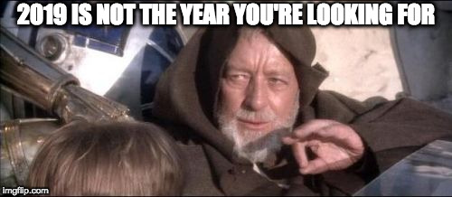 This is not the year you're looking for |  2019 IS NOT THE YEAR YOU'RE LOOKING FOR | image tagged in memes,these arent the droids you were looking for | made w/ Imgflip meme maker